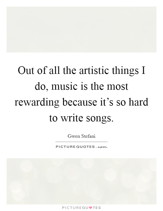 Out of all the artistic things I do, music is the most rewarding because it's so hard to write songs Picture Quote #1