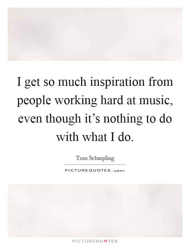 I get so much inspiration from people working hard at music, even though it's nothing to do with what I do Picture Quote #1