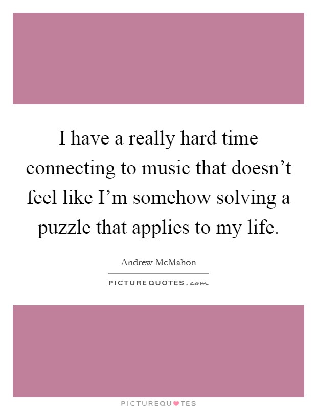 I have a really hard time connecting to music that doesn't feel like I'm somehow solving a puzzle that applies to my life Picture Quote #1