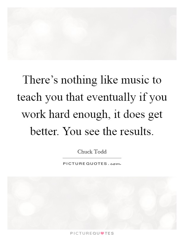 There's nothing like music to teach you that eventually if you work hard enough, it does get better. You see the results Picture Quote #1