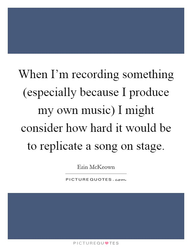 When I'm recording something (especially because I produce my own music) I might consider how hard it would be to replicate a song on stage Picture Quote #1