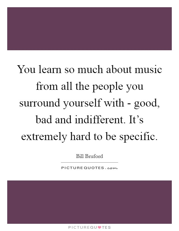 You learn so much about music from all the people you surround yourself with - good, bad and indifferent. It's extremely hard to be specific Picture Quote #1