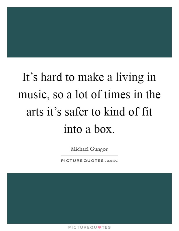 It's hard to make a living in music, so a lot of times in the arts it's safer to kind of fit into a box Picture Quote #1