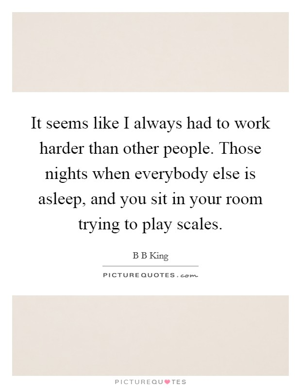 It seems like I always had to work harder than other people. Those nights when everybody else is asleep, and you sit in your room trying to play scales Picture Quote #1