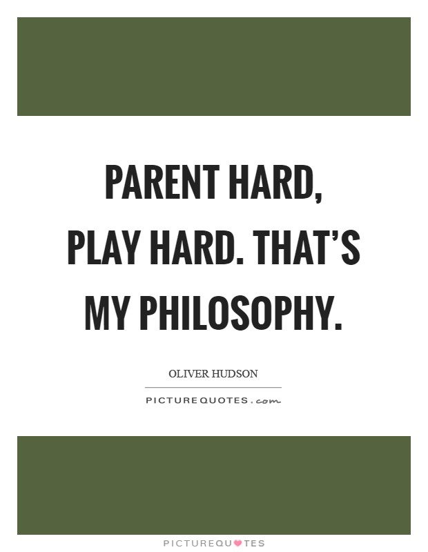 Parent hard, play hard. That's my philosophy Picture Quote #1