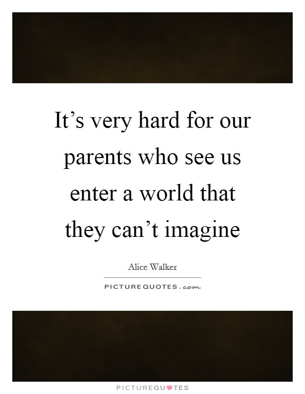It's very hard for our parents who see us enter a world that they can't imagine Picture Quote #1