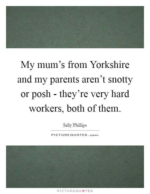 My mum's from Yorkshire and my parents aren't snotty or posh - they're very hard workers, both of them Picture Quote #1