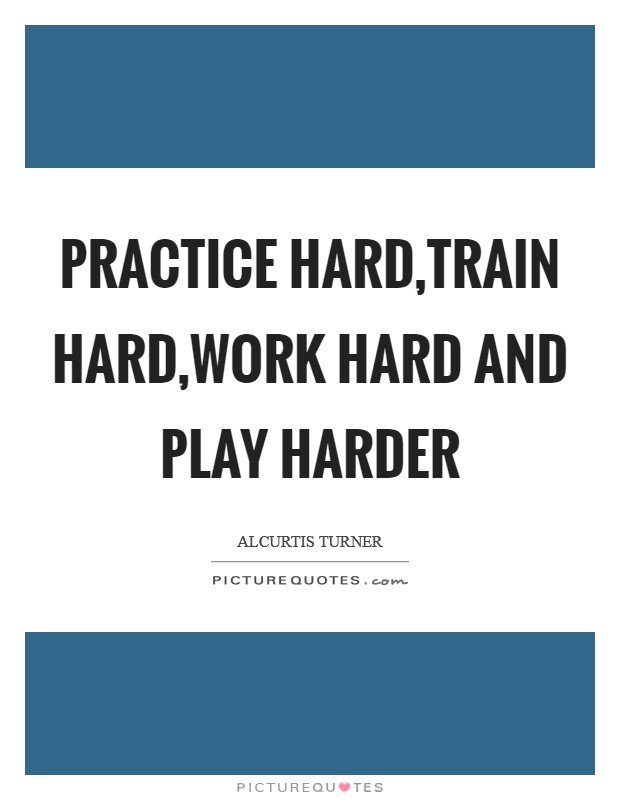 Practice hard,Train hard,work hard and Play harder Picture Quote #1