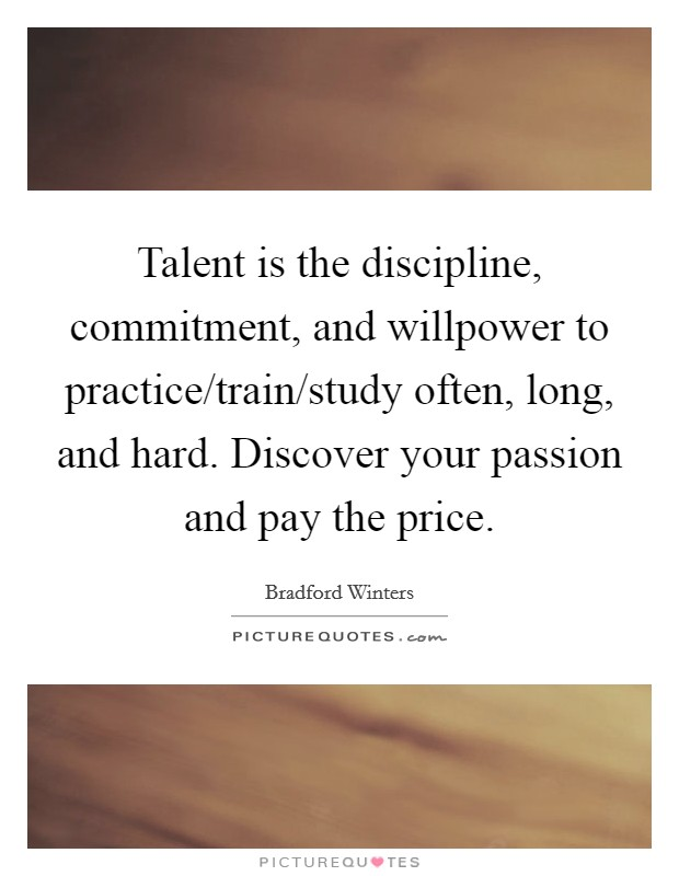 Talent is the discipline, commitment, and willpower to practice/train/study often, long, and hard. Discover your passion and pay the price Picture Quote #1