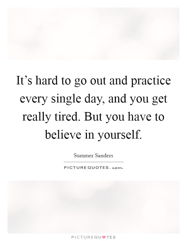 It's hard to go out and practice every single day, and you get really tired. But you have to believe in yourself. Picture Quote #1