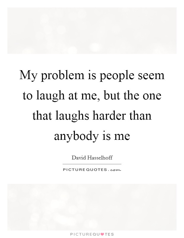 My problem is people seem to laugh at me, but the one that laughs harder than anybody is me Picture Quote #1