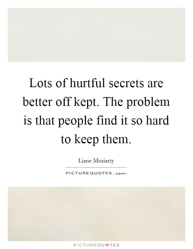 Lots of hurtful secrets are better off kept. The problem is that people find it so hard to keep them Picture Quote #1