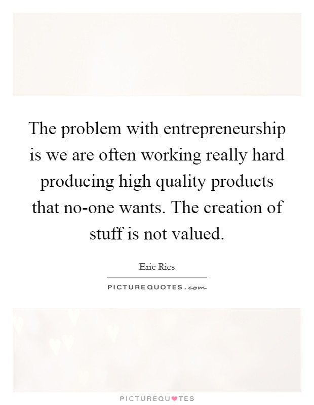The problem with entrepreneurship is we are often working really hard producing high quality products that no-one wants. The creation of stuff is not valued Picture Quote #1