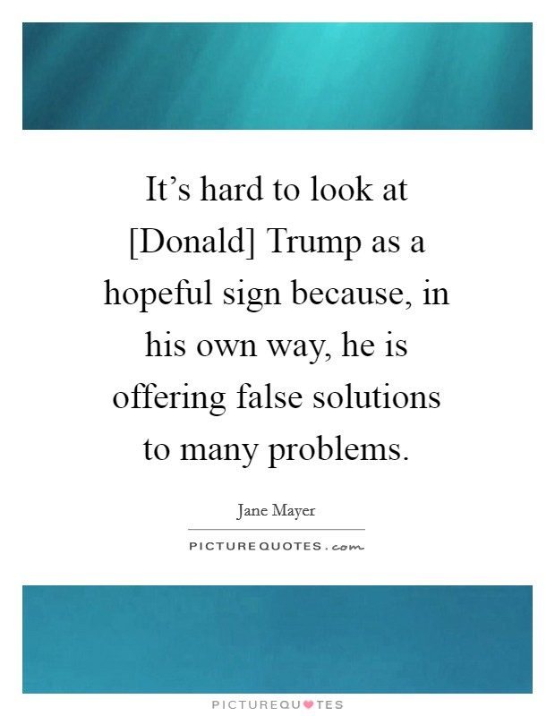 It's hard to look at [Donald] Trump as a hopeful sign because, in his own way, he is offering false solutions to many problems Picture Quote #1