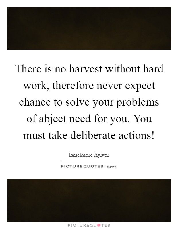 There is no harvest without hard work, therefore never expect chance to solve your problems of abject need for you. You must take deliberate actions! Picture Quote #1