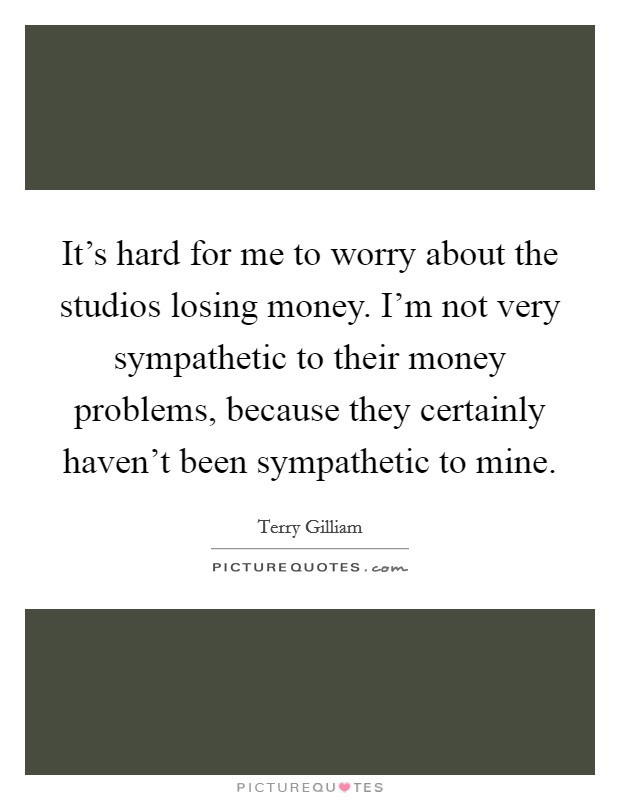 It's hard for me to worry about the studios losing money. I'm not very sympathetic to their money problems, because they certainly haven't been sympathetic to mine. Picture Quote #1