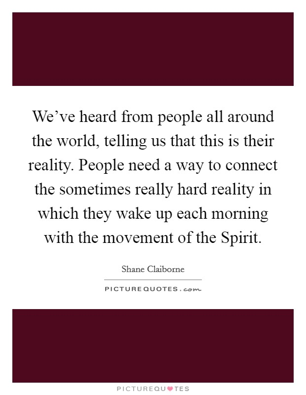 We've heard from people all around the world, telling us that this is their reality. People need a way to connect the sometimes really hard reality in which they wake up each morning with the movement of the Spirit Picture Quote #1