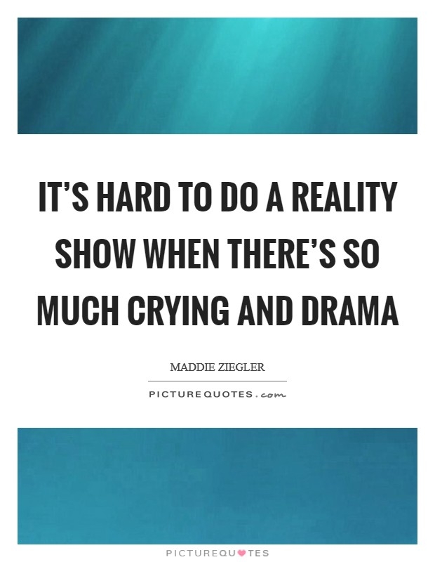 It's hard to do a reality show when there's so much crying and drama Picture Quote #1