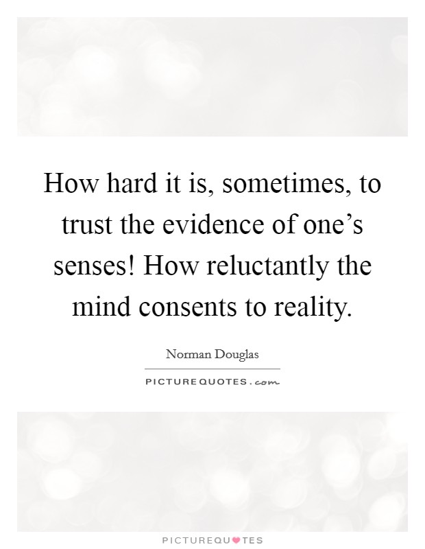 How hard it is, sometimes, to trust the evidence of one's senses! How reluctantly the mind consents to reality. Picture Quote #1