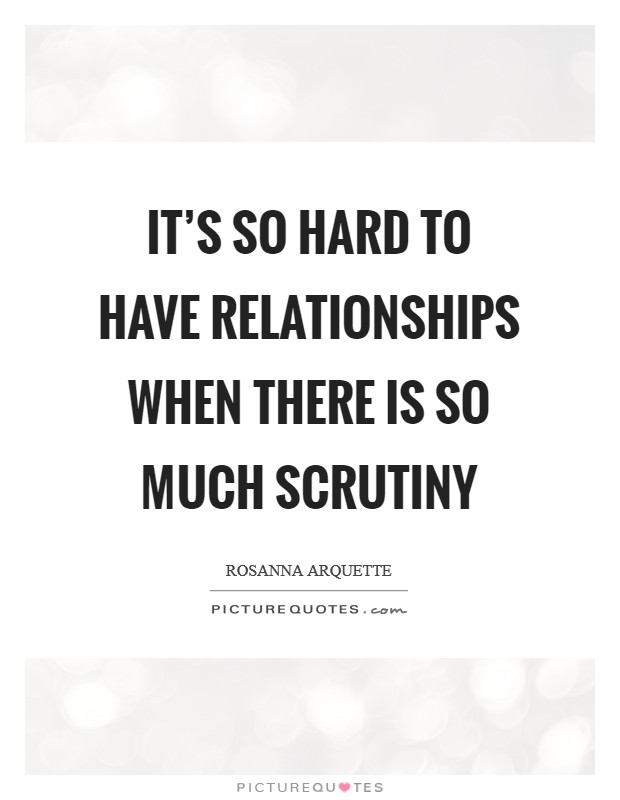 It's so hard to have relationships when there is so much scrutiny Picture Quote #1