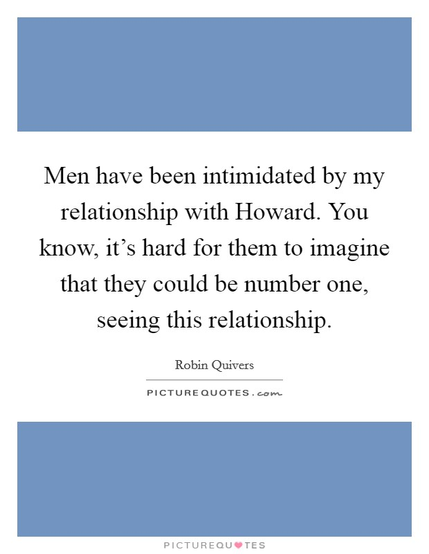 Men have been intimidated by my relationship with Howard. You know, it's hard for them to imagine that they could be number one, seeing this relationship. Picture Quote #1