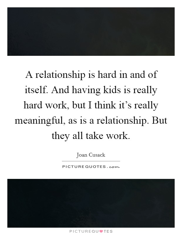 A relationship is hard in and of itself. And having kids is really hard work, but I think it's really meaningful, as is a relationship. But they all take work. Picture Quote #1