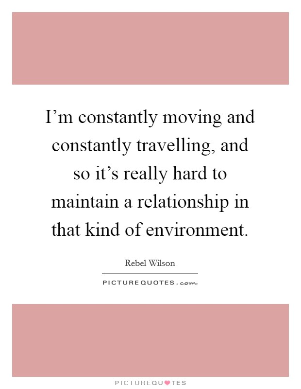 I'm constantly moving and constantly travelling, and so it's really hard to maintain a relationship in that kind of environment. Picture Quote #1