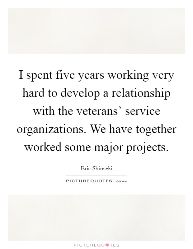 I spent five years working very hard to develop a relationship with the veterans' service organizations. We have together worked some major projects Picture Quote #1