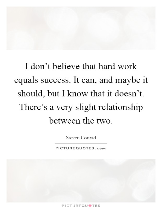 I don't believe that hard work equals success. It can, and maybe it should, but I know that it doesn't. There's a very slight relationship between the two. Picture Quote #1
