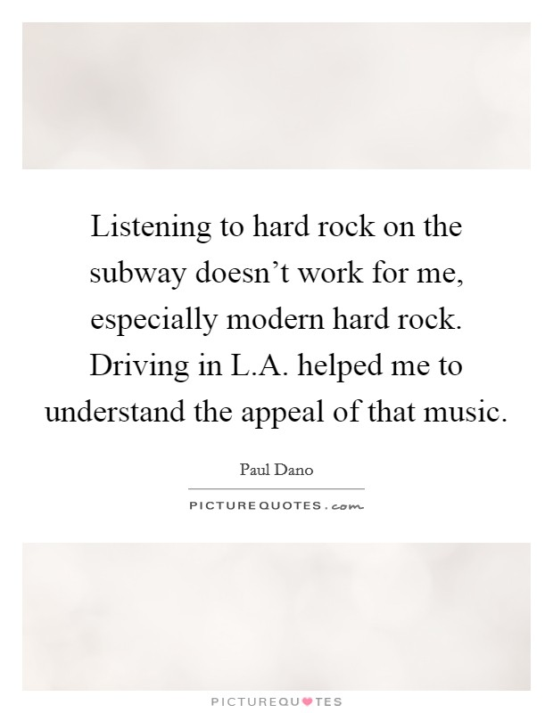 Listening to hard rock on the subway doesn't work for me, especially modern hard rock. Driving in L.A. helped me to understand the appeal of that music Picture Quote #1