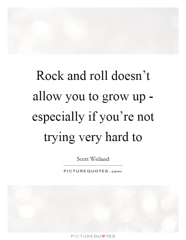 Rock and roll doesn't allow you to grow up - especially if you're not trying very hard to Picture Quote #1