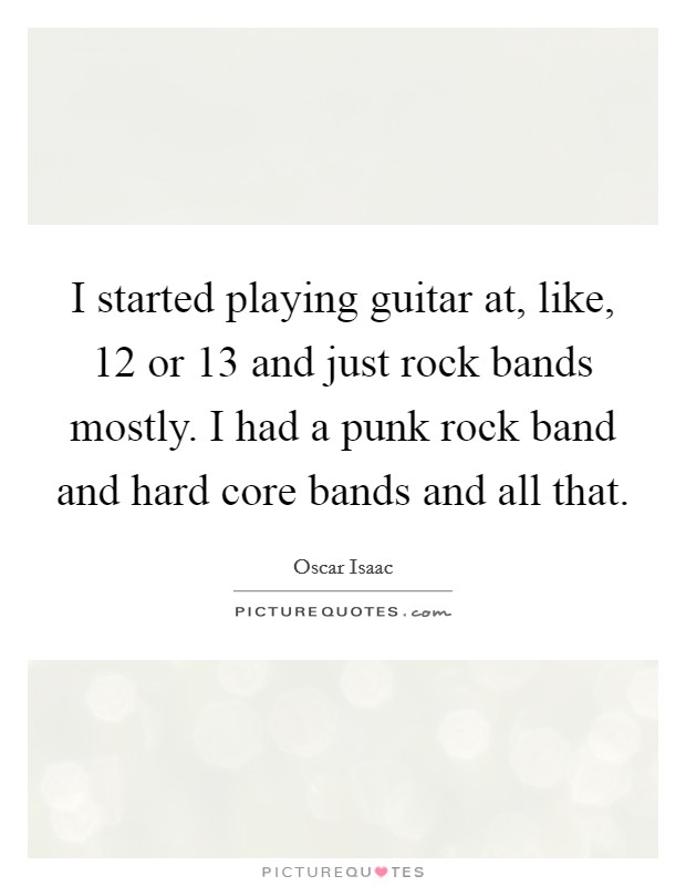 I started playing guitar at, like, 12 or 13 and just rock bands mostly. I had a punk rock band and hard core bands and all that Picture Quote #1