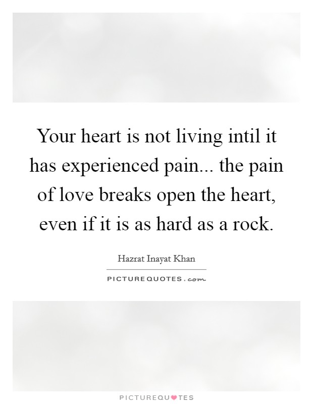 Your heart is not living intil it has experienced pain... the pain of love breaks open the heart, even if it is as hard as a rock Picture Quote #1