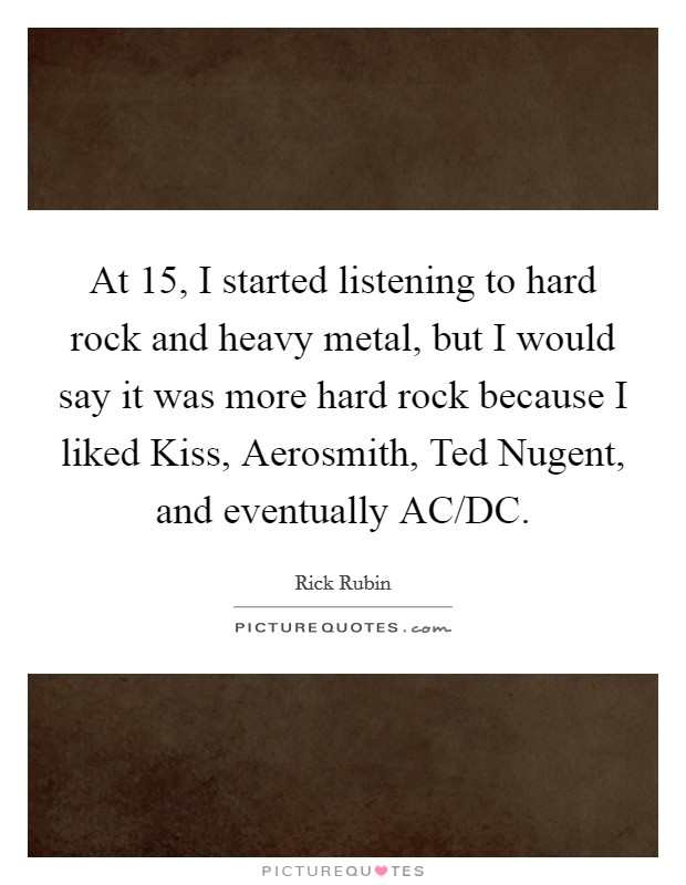 At 15, I started listening to hard rock and heavy metal, but I would say it was more hard rock because I liked Kiss, Aerosmith, Ted Nugent, and eventually AC/DC Picture Quote #1