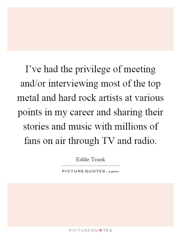 I've had the privilege of meeting and/or interviewing most of the top metal and hard rock artists at various points in my career and sharing their stories and music with millions of fans on air through TV and radio Picture Quote #1