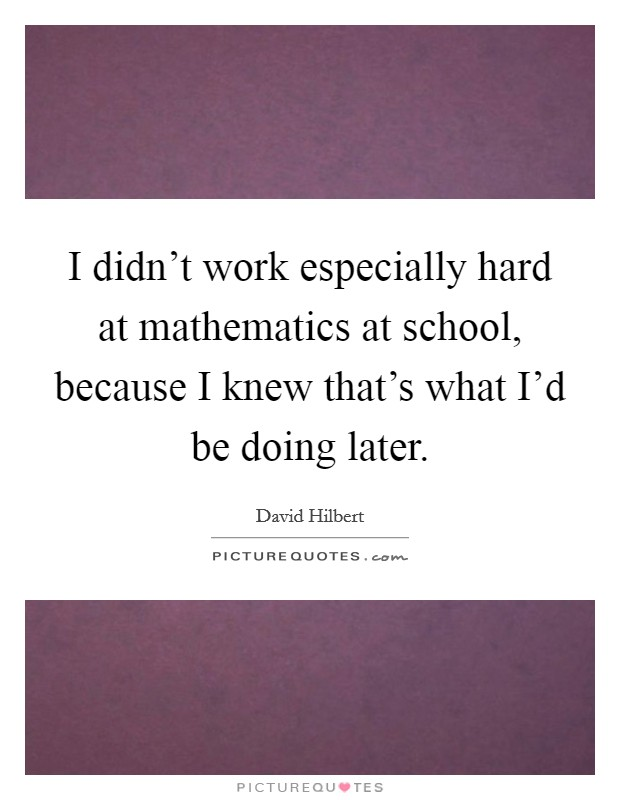 I didn't work especially hard at mathematics at school, because I knew that's what I'd be doing later Picture Quote #1