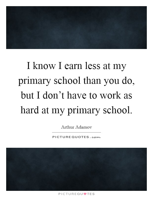 I know I earn less at my primary school than you do, but I don't have to work as hard at my primary school Picture Quote #1