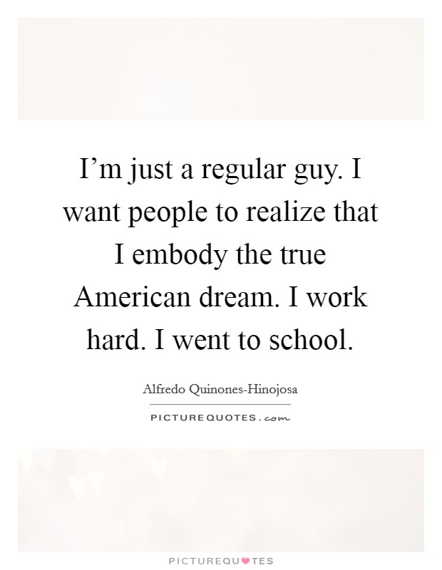 I'm just a regular guy. I want people to realize that I embody the true American dream. I work hard. I went to school Picture Quote #1