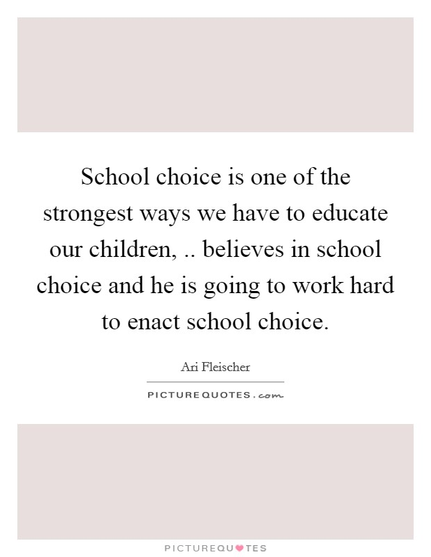 School choice is one of the strongest ways we have to educate our children, .. believes in school choice and he is going to work hard to enact school choice Picture Quote #1