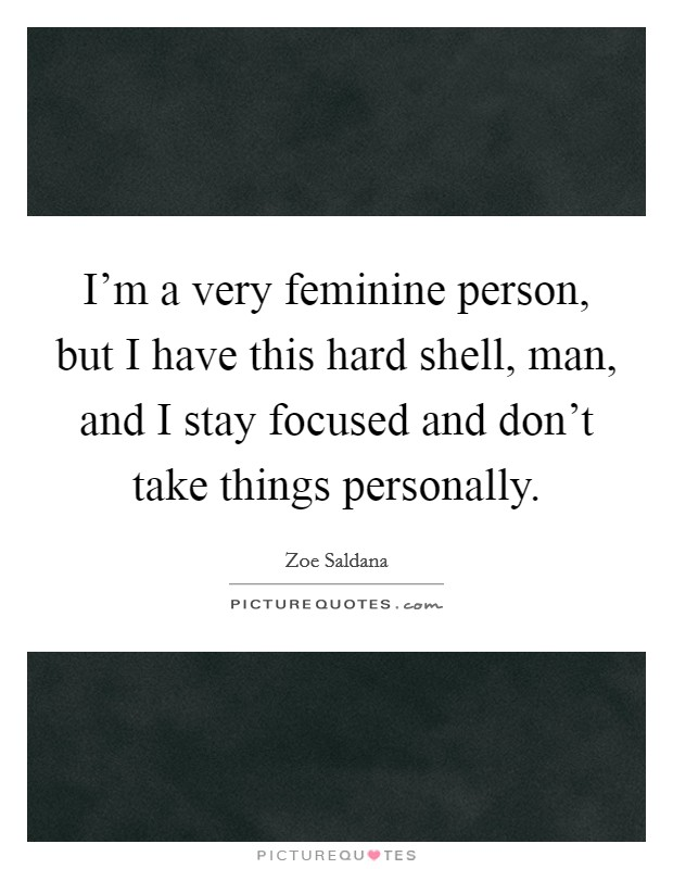 I'm a very feminine person, but I have this hard shell, man, and I stay focused and don't take things personally Picture Quote #1