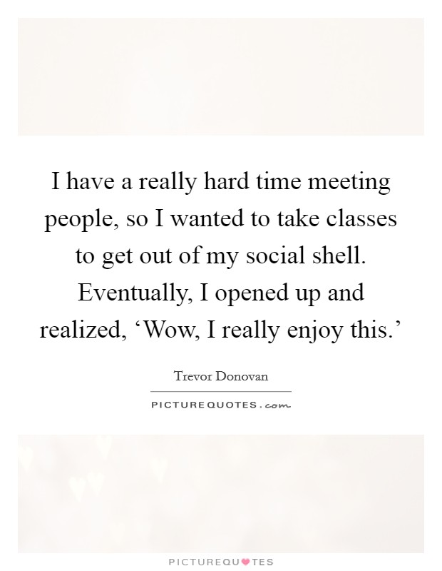 I have a really hard time meeting people, so I wanted to take classes to get out of my social shell. Eventually, I opened up and realized, 'Wow, I really enjoy this.' Picture Quote #1