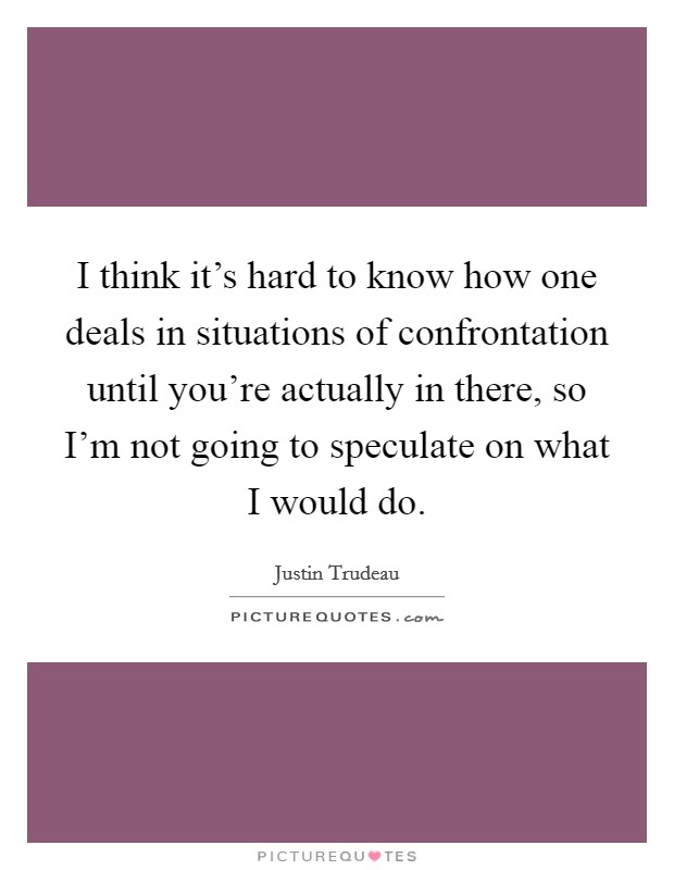 I think it's hard to know how one deals in situations of confrontation until you're actually in there, so I'm not going to speculate on what I would do Picture Quote #1