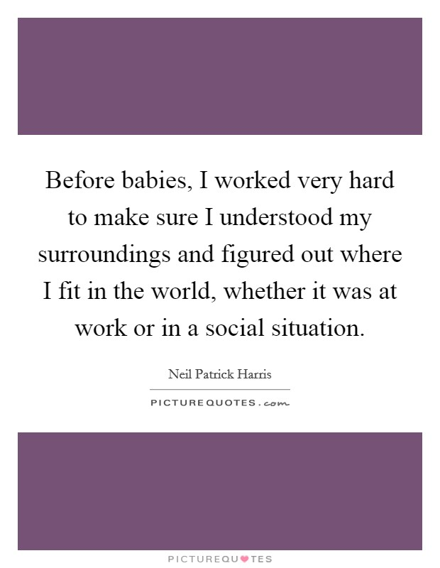 Before babies, I worked very hard to make sure I understood my surroundings and figured out where I fit in the world, whether it was at work or in a social situation Picture Quote #1