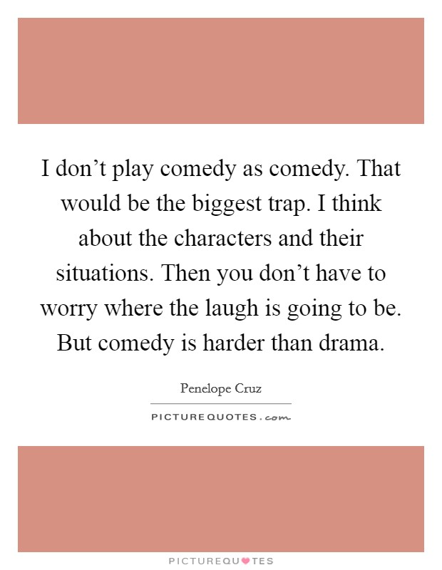 I don't play comedy as comedy. That would be the biggest trap. I think about the characters and their situations. Then you don't have to worry where the laugh is going to be. But comedy is harder than drama Picture Quote #1