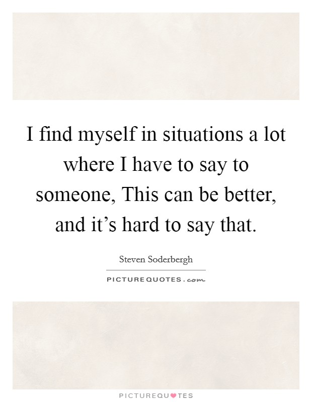 I find myself in situations a lot where I have to say to someone, This can be better, and it's hard to say that Picture Quote #1