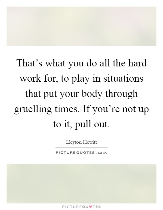 That's what you do all the hard work for, to play in situations that put your body through gruelling times. If you're not up to it, pull out Picture Quote #1