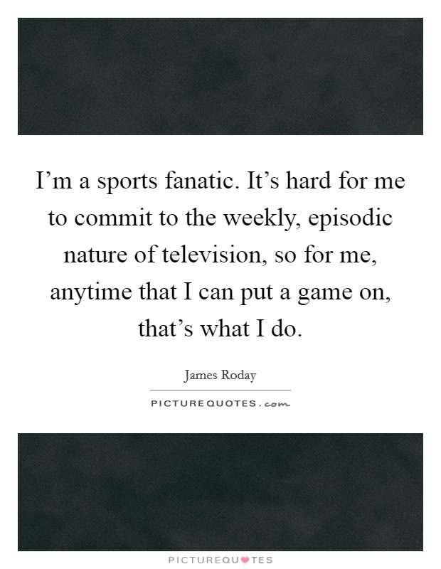 I'm a sports fanatic. It's hard for me to commit to the weekly, episodic nature of television, so for me, anytime that I can put a game on, that's what I do Picture Quote #1