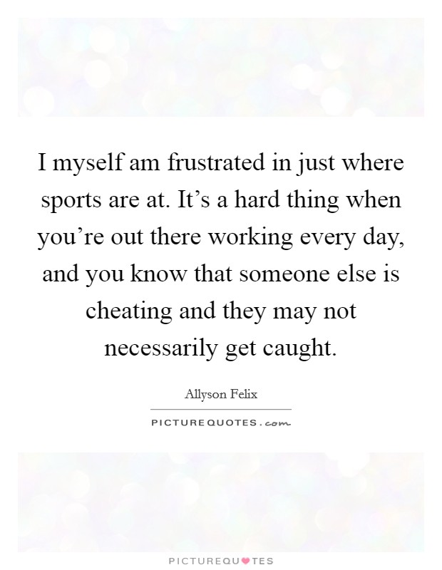I myself am frustrated in just where sports are at. It's a hard thing when you're out there working every day, and you know that someone else is cheating and they may not necessarily get caught Picture Quote #1