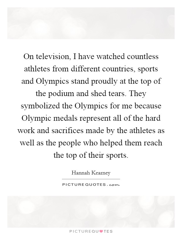 On television, I have watched countless athletes from different countries, sports and Olympics stand proudly at the top of the podium and shed tears. They symbolized the Olympics for me because Olympic medals represent all of the hard work and sacrifices made by the athletes as well as the people who helped them reach the top of their sports Picture Quote #1