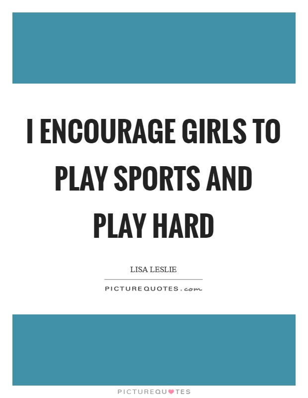 I encourage girls to play sports and play hard Picture Quote #1
